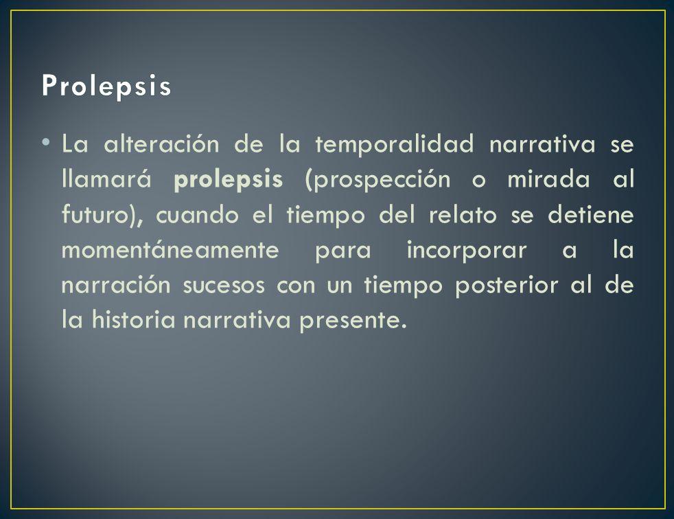 La alteración de la temporalidad narrativa se llamará prolepsis (prospección o mirada al futuro), cuando el tiempo del relato se detiene momentáneamen