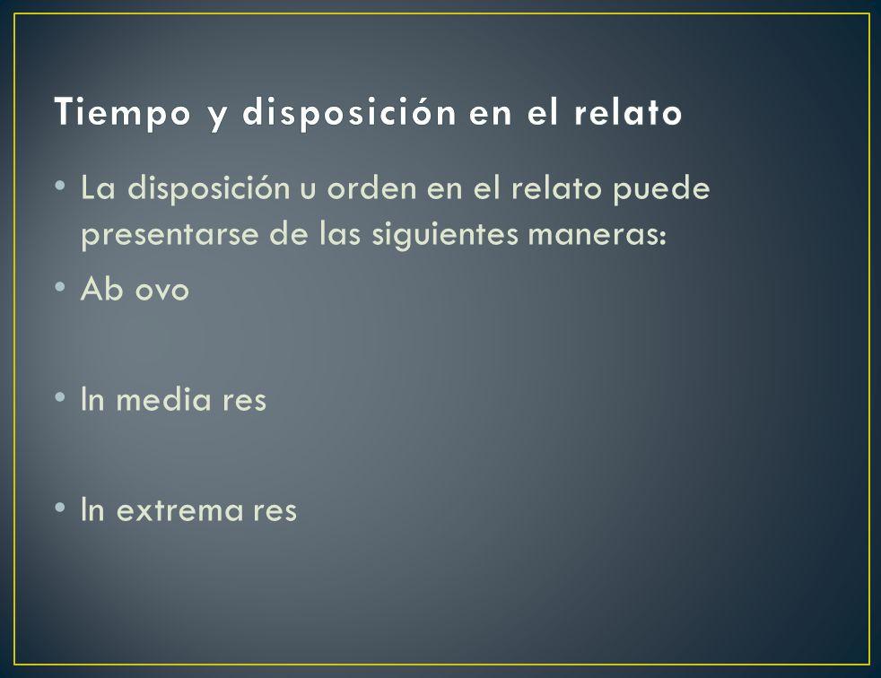 La disposición u orden en el relato puede presentarse de las siguientes maneras: Ab ovo In media res In extrema res