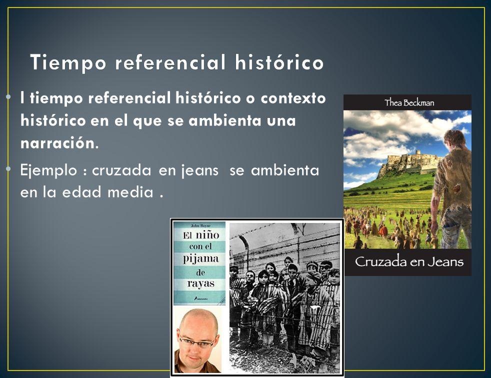 l tiempo referencial histórico o contexto histórico en el que se ambienta una narración. Ejemplo : cruzada en jeans se ambienta en la edad media.