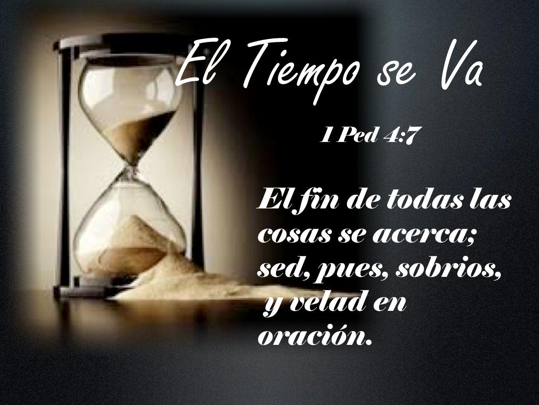 El Tiempo se Va El fin de todas las cosas se acerca; sed, pues, sobrios, y velad en oración. 1 Ped 4:7