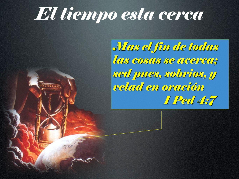 El tiempo esta cerca Mas el fin de todas las cosas se acerca; sed pues, sobrios, y velad en oración 1 Ped 4:7 1 Ped 4:7