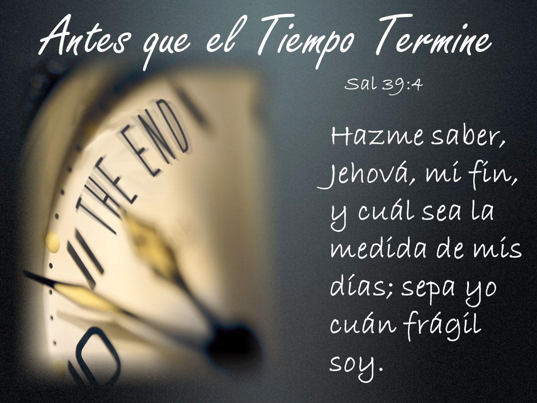 Antes que el Tiempo Termine Hazme saber, Jehová, mi fin, y cuál sea la medida de mis días; sepa yo cuán frágil soy. Sal 39:4