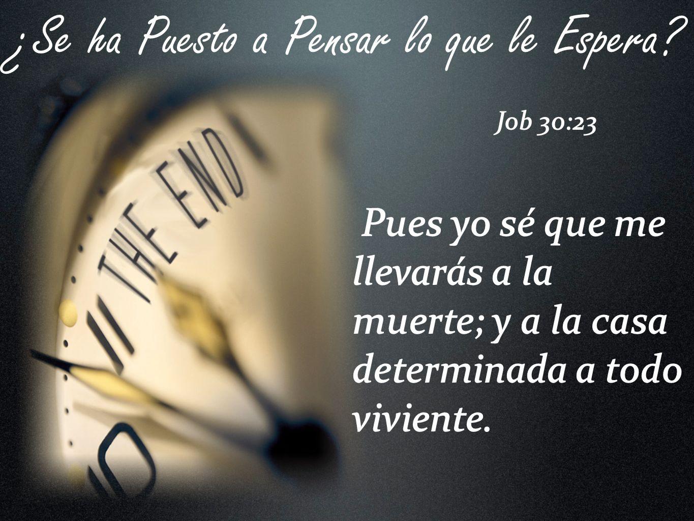 Pues yo sé que me llevarás a la muerte; y a la casa determinada a todo viviente. ¿Se ha Puesto a Pensar lo que le Espera? Job 30:23