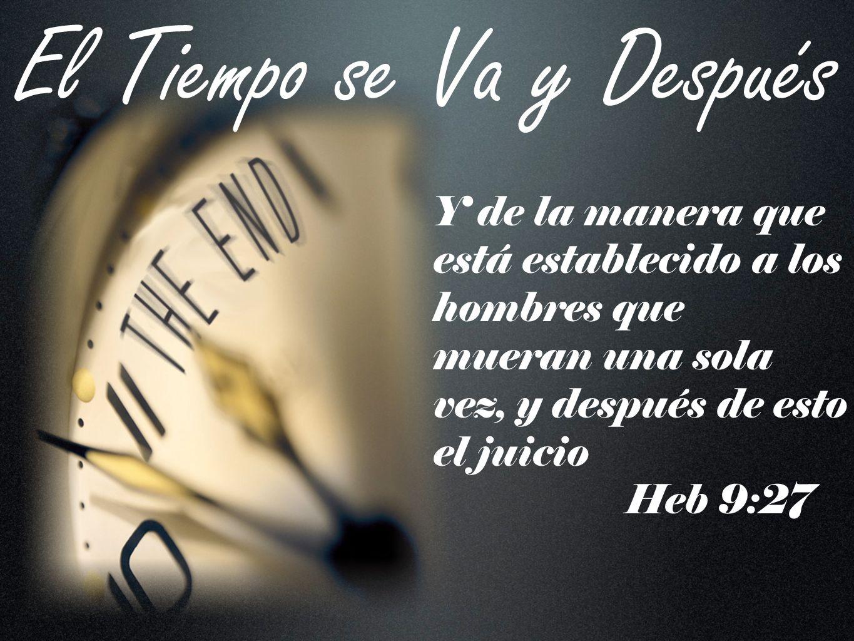 El Tiempo se Va y Después Y de la manera que está establecido a los hombres que mueran una sola vez, y después de esto el juicio Heb 9:27