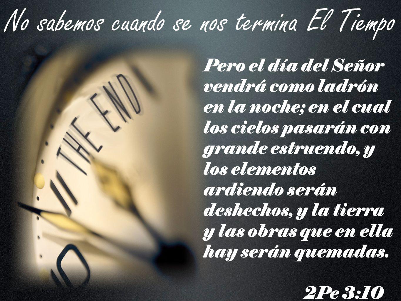 No sabemos cuando se nos termina El Tiempo Pero el día del Señor vendrá como ladrón en la noche; en el cual los cielos pasarán con grande estruendo, y