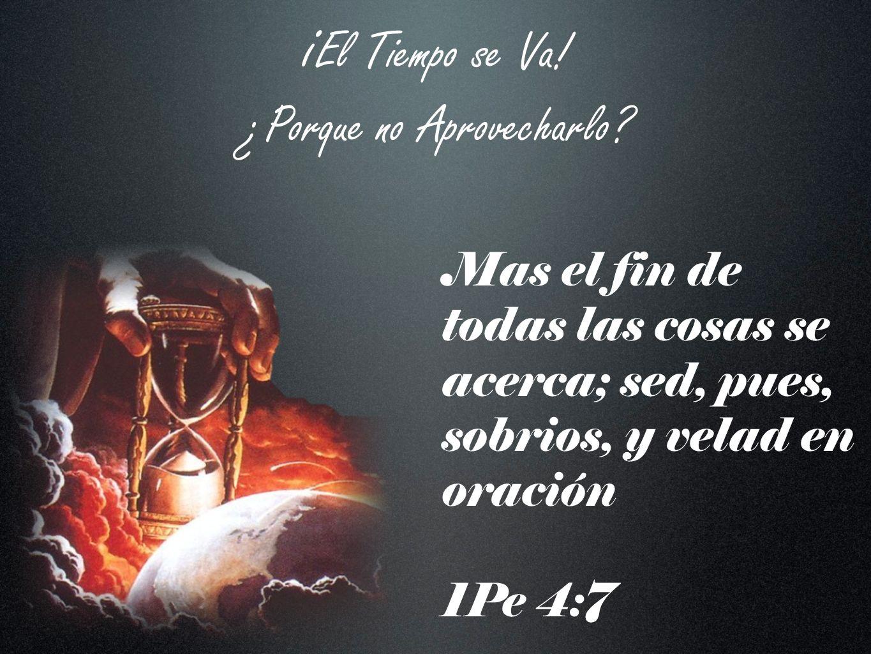 i El Tiempo se Va! ¿Porque no Aprovecharlo? Mas el fin de todas las cosas se acerca; sed, pues, sobrios, y velad en oración 1Pe 4:7