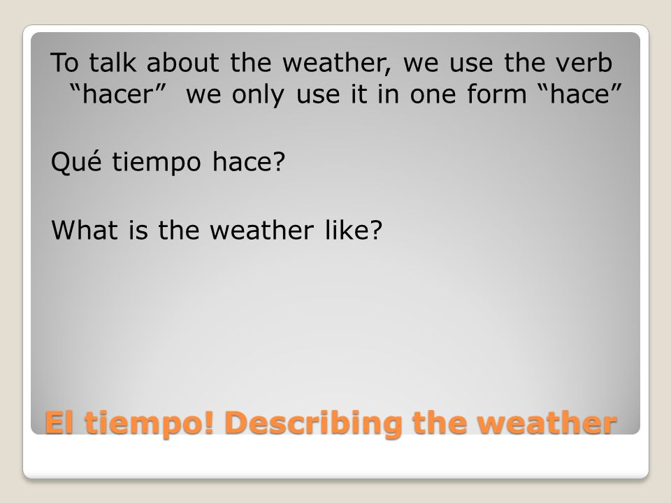 El tiempo! Describing the weather To talk about the weather, we use the verb hacer we only use it in one form hace Qué tiempo hace? What is the weathe