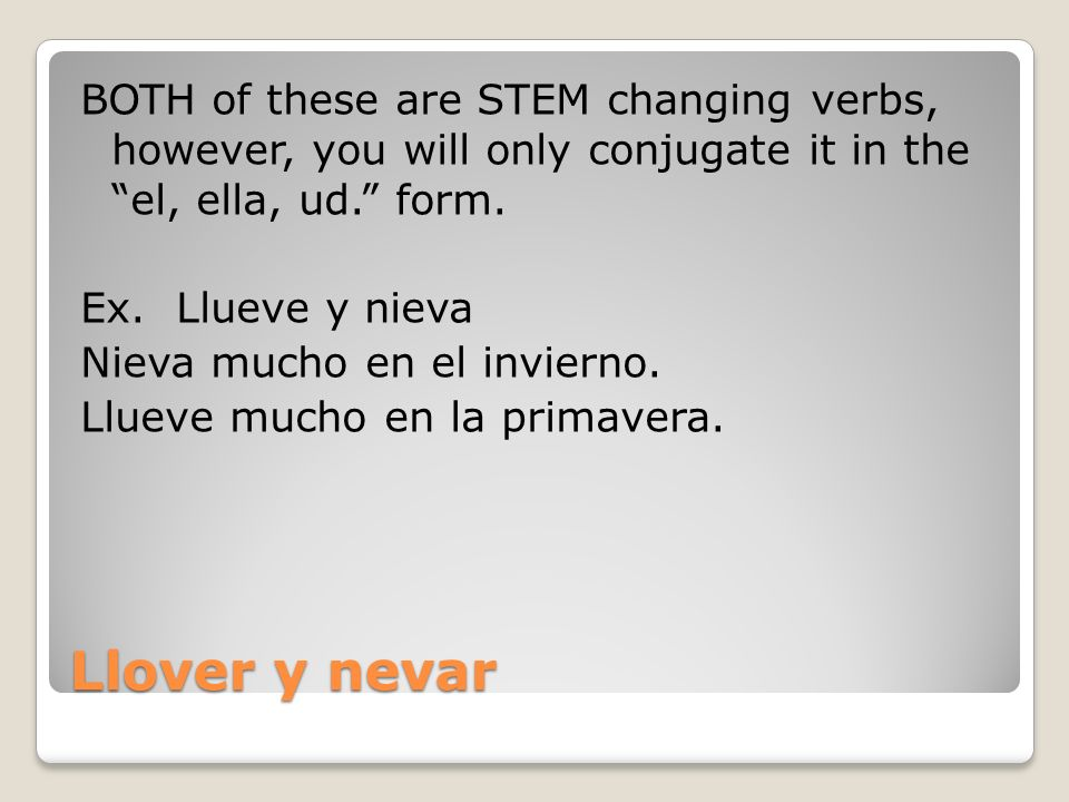 Llover y nevar BOTH of these are STEM changing verbs, however, you will only conjugate it in the el, ella, ud.