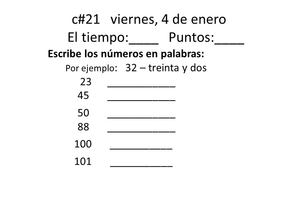 c#21 viernes, 4 de enero El tiempo:____ Puntos:____ Escribe los números en palabras: Por ejemplo : 32 – treinta y dos 23 ____________ 45 ____________