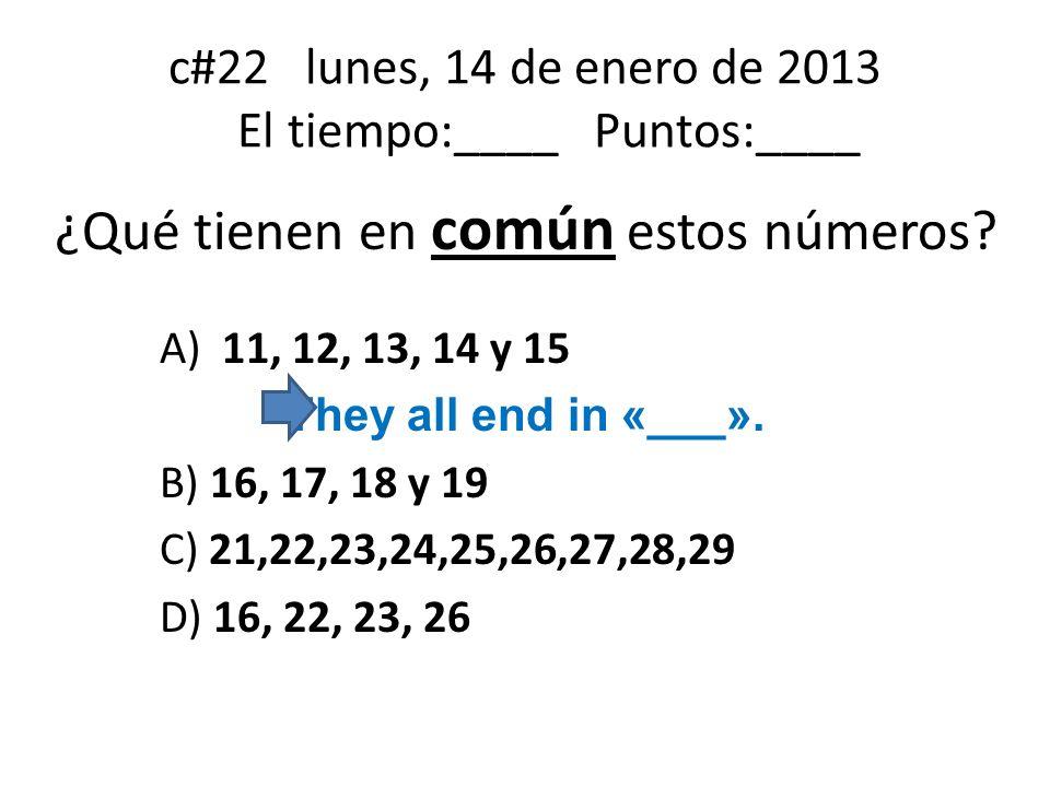 c#22 lunes, 14 de enero de 2013 El tiempo:____ Puntos:____ ¿Qué tienen en común estos números? A) 11, 12, 13, 14 y 15 They all end in «___». B) 16, 17