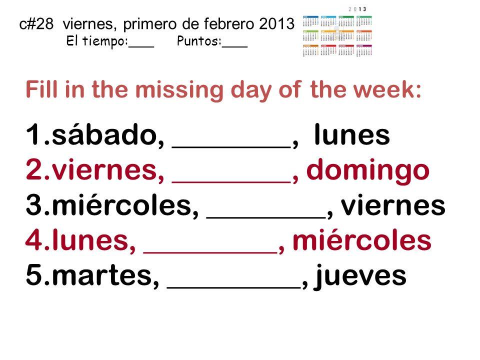 c#28 viernes, primero de febrero 2013 El tiempo:___ Puntos:___ Fill in the missing day of the week: 1.sábado, ________, lunes 2.viernes, ________, dom