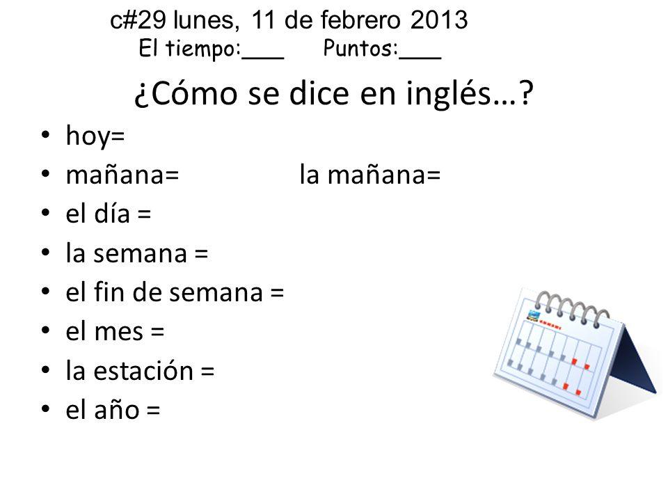 hoy= mañana= la mañana= el día = la semana = el fin de semana = el mes = la estación = el año = ¿Cómo se dice en inglés…? c#29 lunes, 11 de febrero 20