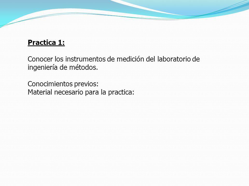 Practica 1: Conocer los instrumentos de medición del laboratorio de ingeniería de métodos. Conocimientos previos: Material necesario para la practica:
