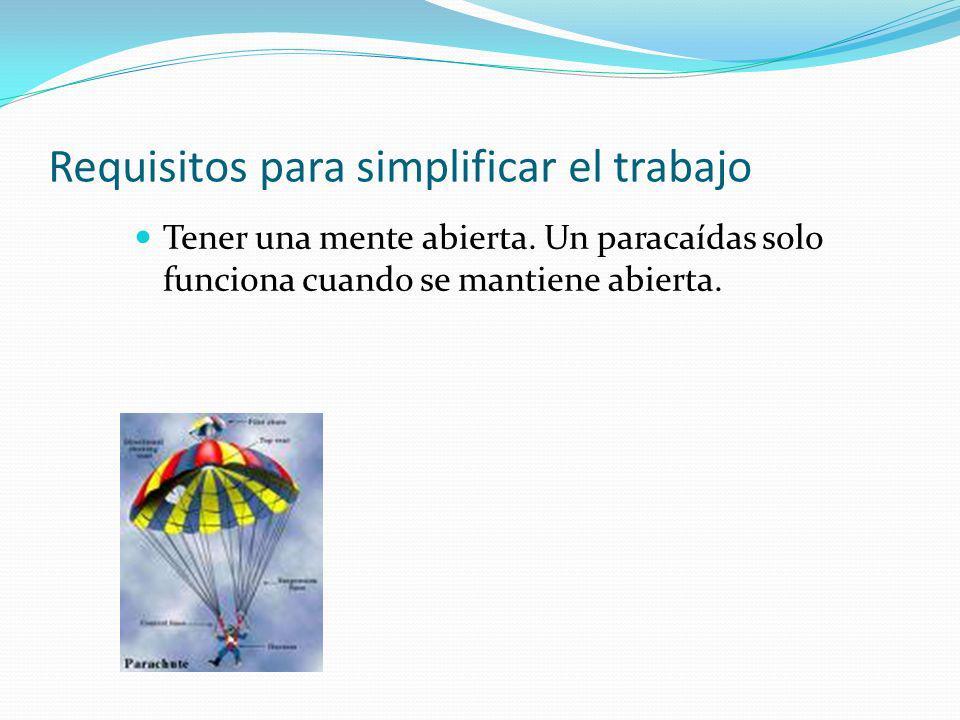 Requisitos para simplificar el trabajo Tener una mente abierta. Un paracaídas solo funciona cuando se mantiene abierta.