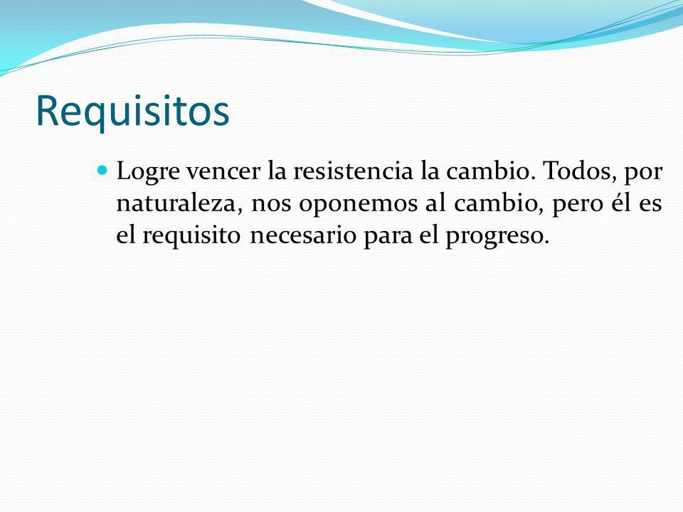 Requisitos Logre vencer la resistencia la cambio.