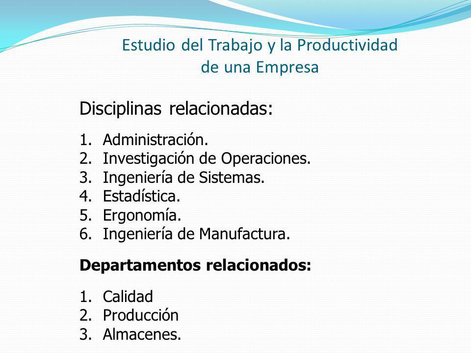 Estudio del Trabajo y la Productividad de una Empresa Disciplinas relacionadas: 1.Administración. 2.Investigación de Operaciones. 3.Ingeniería de Sist