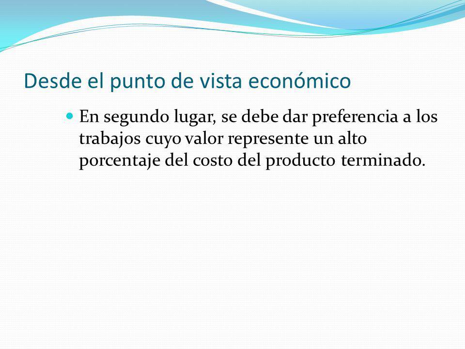 Desde el punto de vista económico En segundo lugar, se debe dar preferencia a los trabajos cuyo valor represente un alto porcentaje del costo del producto terminado.