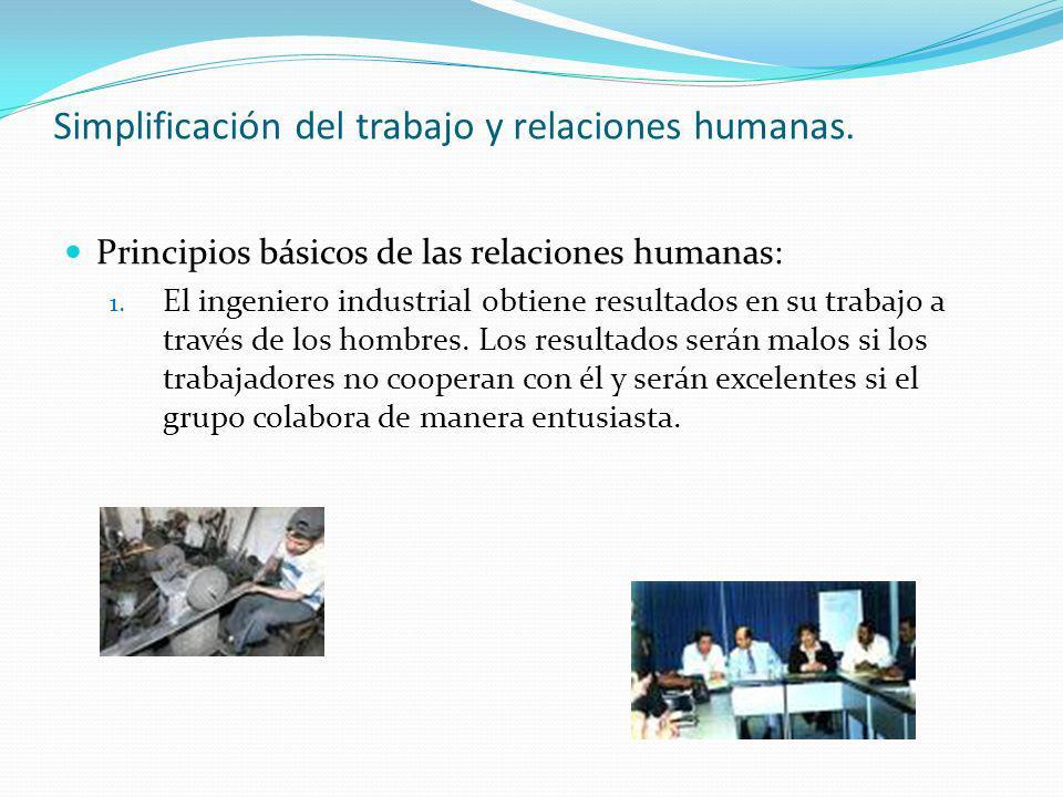 Simplificación del trabajo y relaciones humanas. Principios básicos de las relaciones humanas: 1. El ingeniero industrial obtiene resultados en su tra