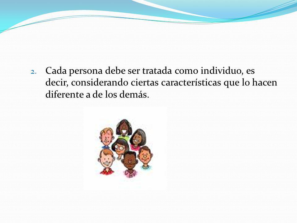 2. Cada persona debe ser tratada como individuo, es decir, considerando ciertas características que lo hacen diferente a de los demás.