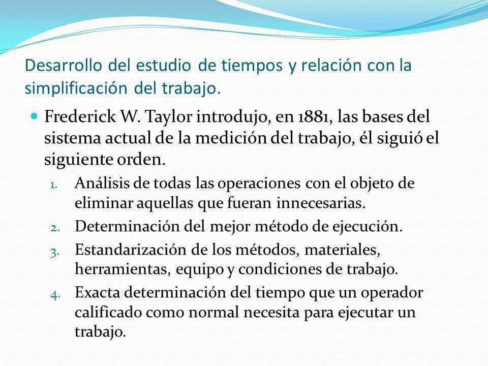 Desarrollo del estudio de tiempos y relación con la simplificación del trabajo. Frederick W. Taylor introdujo, en 1881, las bases del sistema actual d