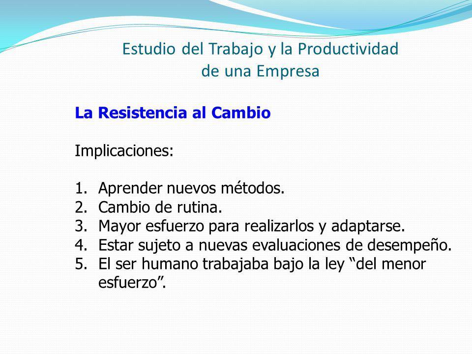 Estudio del Trabajo y la Productividad de una Empresa La Resistencia al Cambio Implicaciones: 1.Aprender nuevos métodos. 2.Cambio de rutina. 3.Mayor e