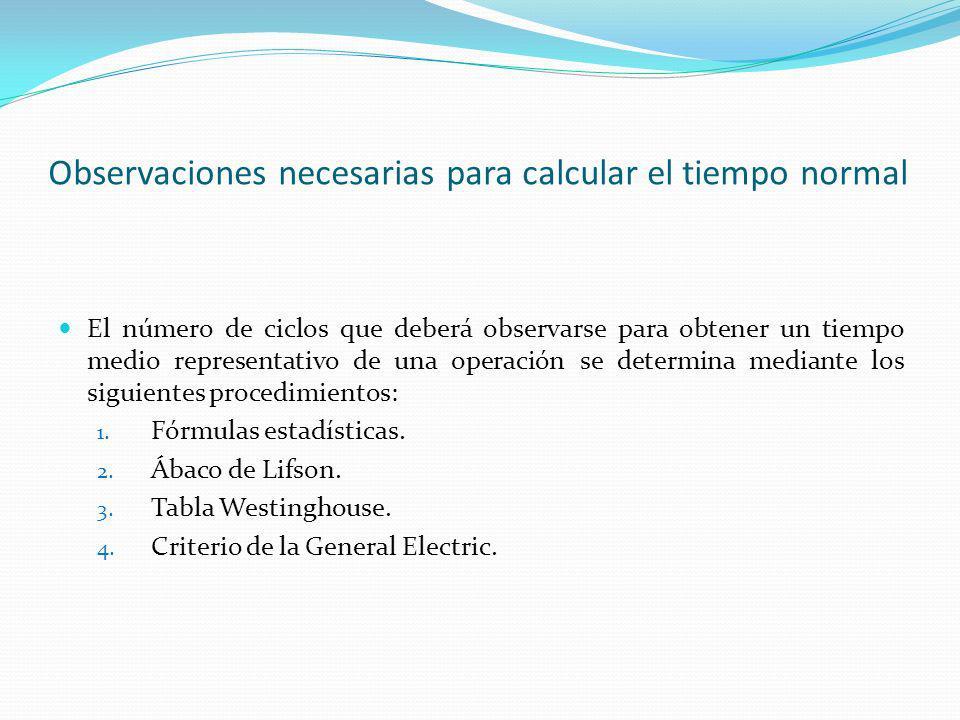 Observaciones necesarias para calcular el tiempo normal El número de ciclos que deberá observarse para obtener un tiempo medio representativo de una operación se determina mediante los siguientes procedimientos: 1.