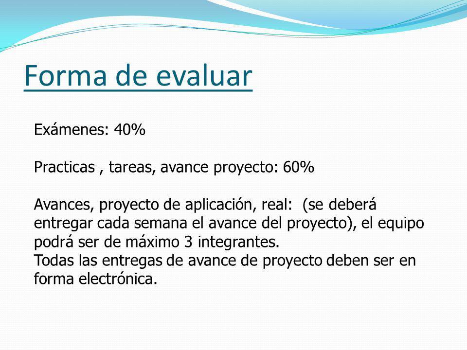 Forma de evaluar Exámenes: 40% Practicas, tareas, avance proyecto: 60% Avances, proyecto de aplicación, real: (se deberá entregar cada semana el avanc