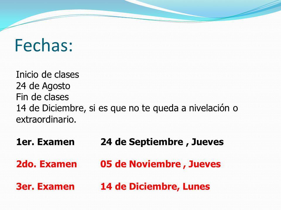 Fechas: Inicio de clases 24 de Agosto Fin de clases 14 de Diciembre, si es que no te queda a nivelación o extraordinario. 1er. Examen24 de Septiembre,