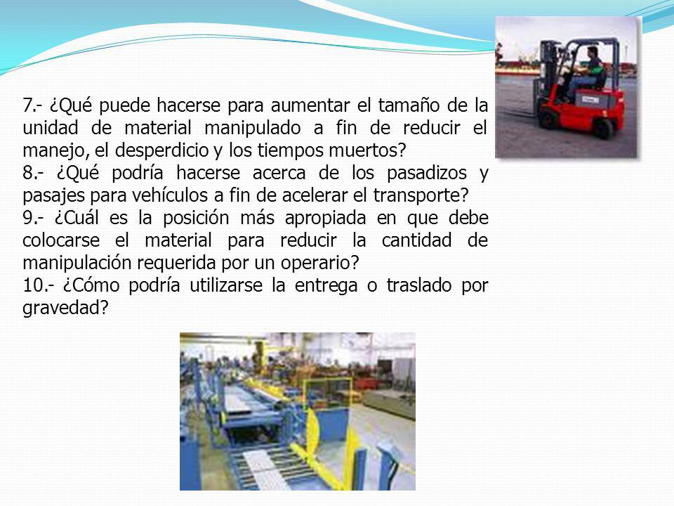 7.- ¿Qué puede hacerse para aumentar el tamaño de la unidad de material manipulado a fin de reducir el manejo, el desperdicio y los tiempos muertos? 8