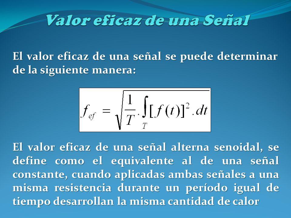 El valor eficaz de una señal se puede determinar de la siguiente manera: El valor eficaz de una señal alterna senoidal, se define como el equivalente