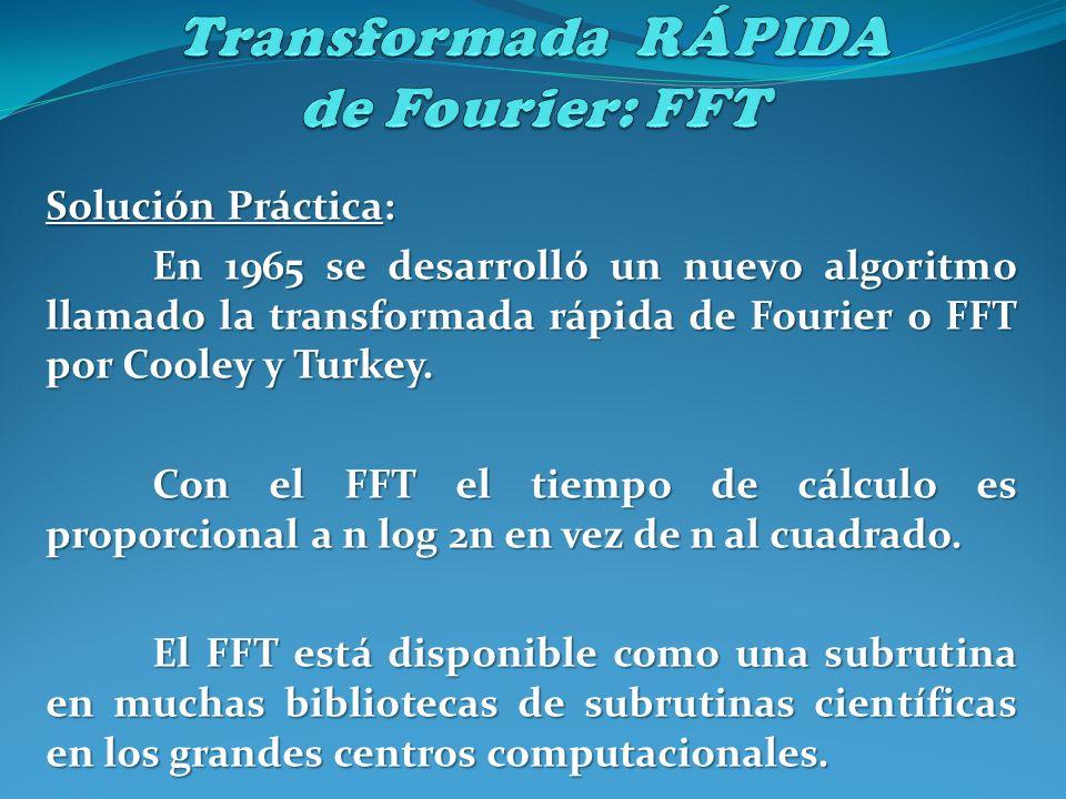 Solución Práctica: En 1965 se desarrolló un nuevo algoritmo llamado la transformada rápida de Fourier o FFT por Cooley y Turkey. Con el FFT el tiempo