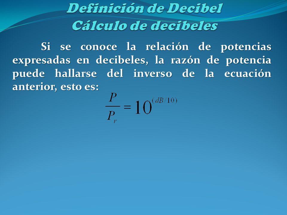 Si se conoce la relación de potencias expresadas en decibeles, la razón de potencia puede hallarse del inverso de la ecuación anterior, esto es: