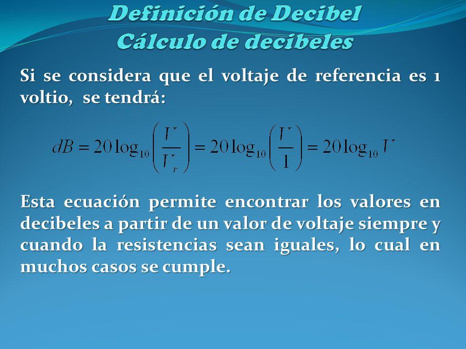 Si se considera que el voltaje de referencia es 1 voltio, se tendrá: Esta ecuación permite encontrar los valores en decibeles a partir de un valor de