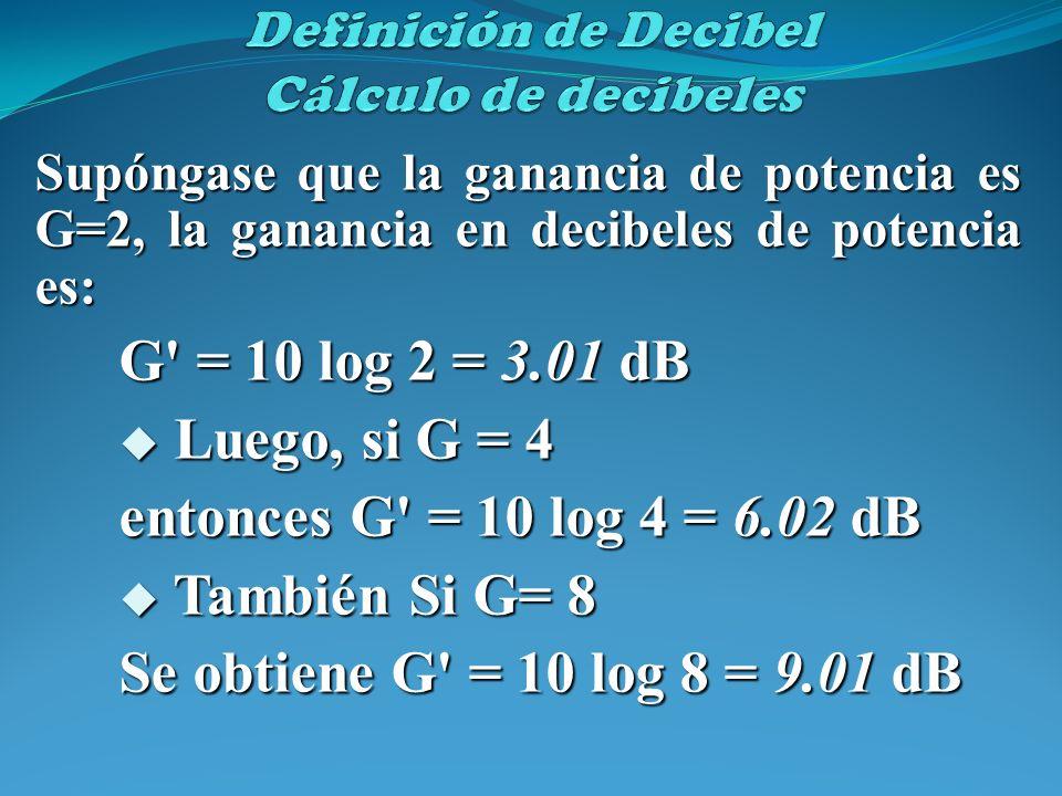 Supóngase que la ganancia de potencia es G=2, la ganancia en decibeles de potencia es: G' = 10 log 2 = 3.01 dB Luego, si G = 4 Luego, si G = 4 entonce