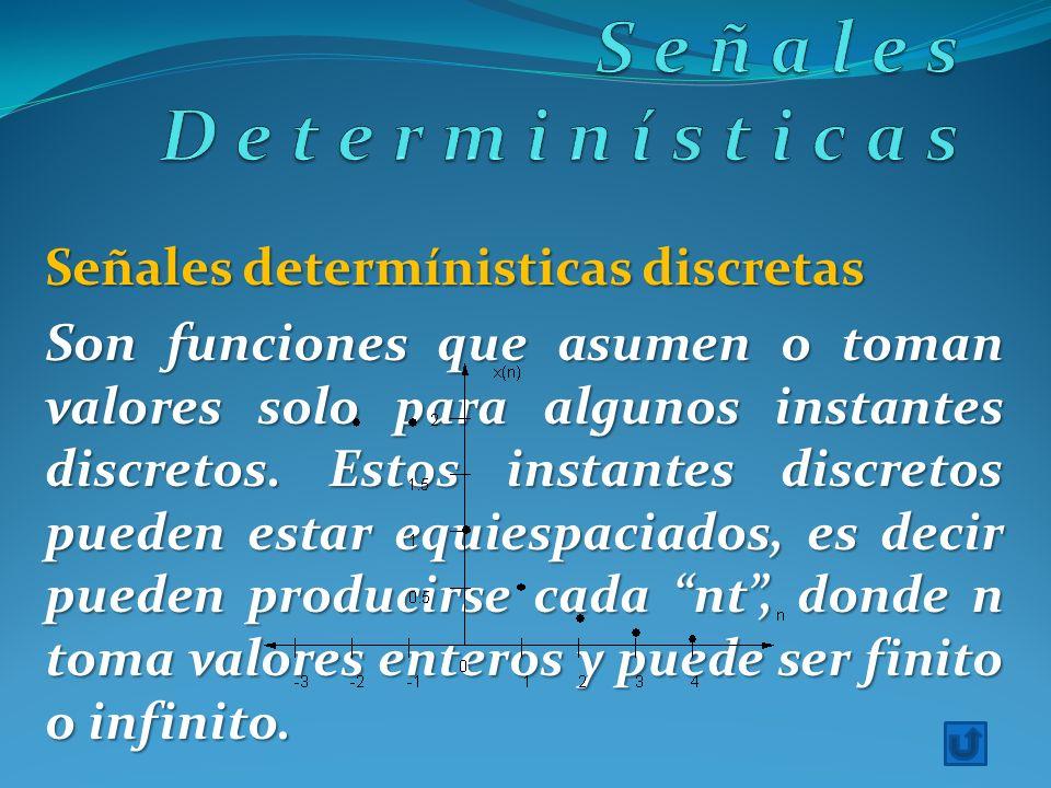 Señales determínisticas discretas Son funciones que asumen o toman valores solo para algunos instantes discretos. Estos instantes discretos pueden est