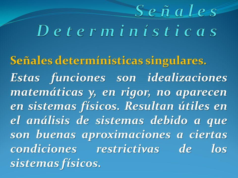 Señales determínisticas singulares. Estas funciones son idealizaciones matemáticas y, en rigor, no aparecen en sistemas físicos. Resultan útiles en el