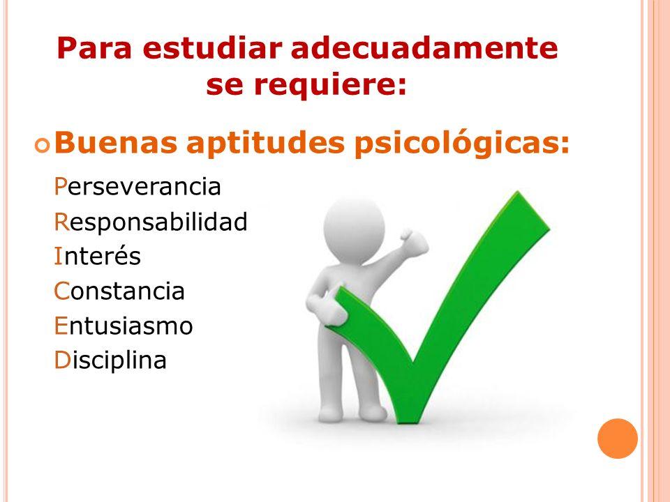Para estudiar adecuadamente se requiere: Buenas aptitudes psicológicas: Perseverancia Responsabilidad Interés Constancia Entusiasmo Disciplina