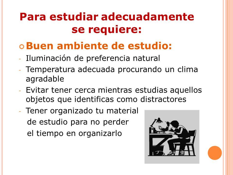 Para estudiar adecuadamente se requiere: Buen ambiente de estudio: - Iluminación de preferencia natural - Temperatura adecuada procurando un clima agr