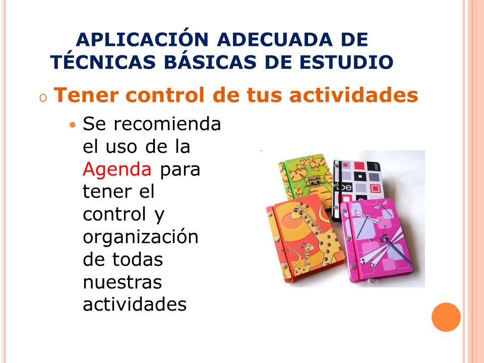 APLICACIÓN ADECUADA DE TÉCNICAS BÁSICAS DE ESTUDIO o Tener control de tus actividades Se recomienda el uso de la Agenda para tener el control y organi