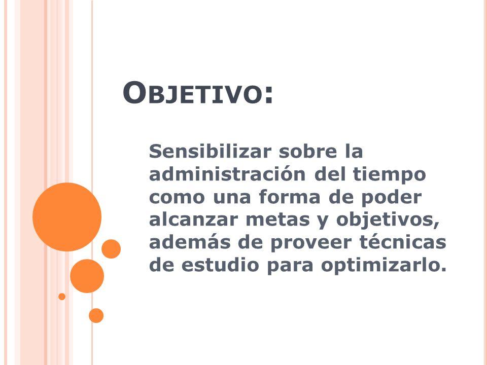 O BJETIVO : Sensibilizar sobre la administración del tiempo como una forma de poder alcanzar metas y objetivos, además de proveer técnicas de estudio