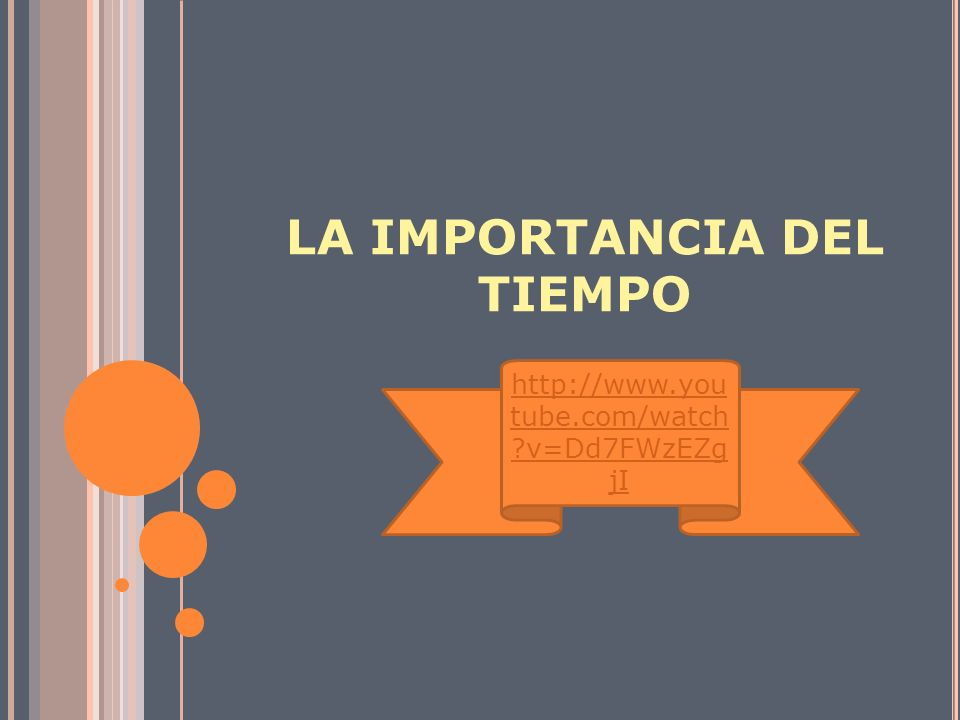 LA IMPORTANCIA DEL TIEMPO http://www.you tube.com/watch ?v=Dd7FWzEZg jI