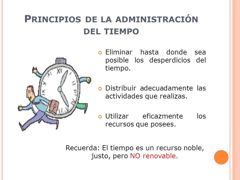 P RINCIPIOS DE LA ADMINISTRACIÓN DEL TIEMPO Eliminar hasta donde sea posible los desperdicios del tiempo. Distribuir adecuadamente las actividades que