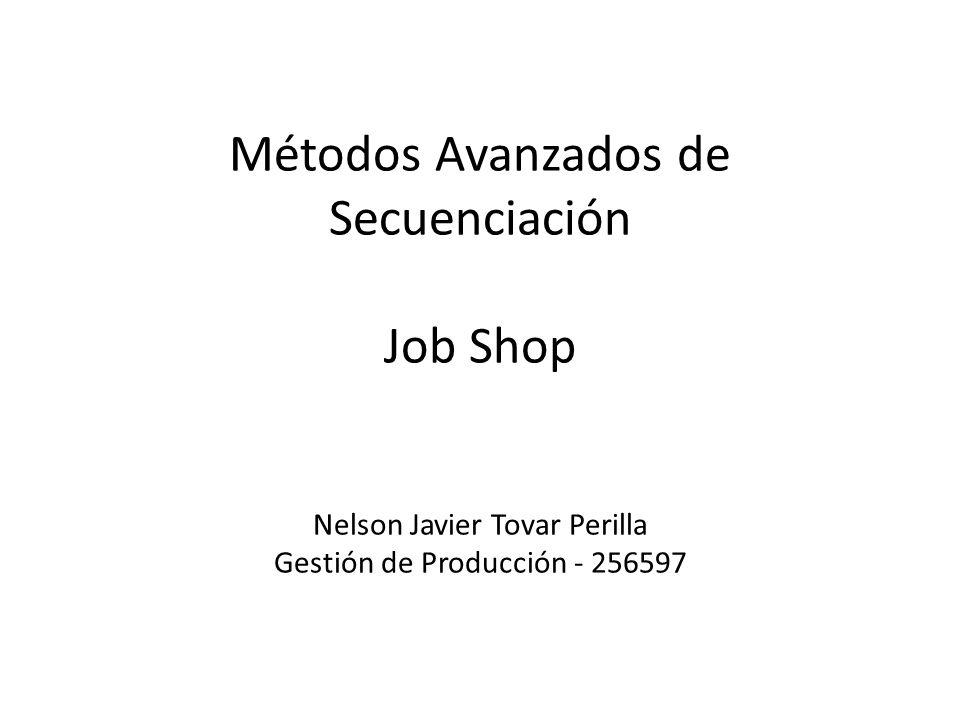 Métodos Avanzados de Secuenciación Job Shop Nelson Javier Tovar Perilla Gestión de Producción - 256597
