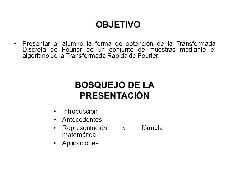 OBJETIVO Presentar al alumno la forma de obtención de la Transformada Discreta de Fourier de un conjunto de muestras mediante el algoritmo de la Transformada Rápida de Fourier.