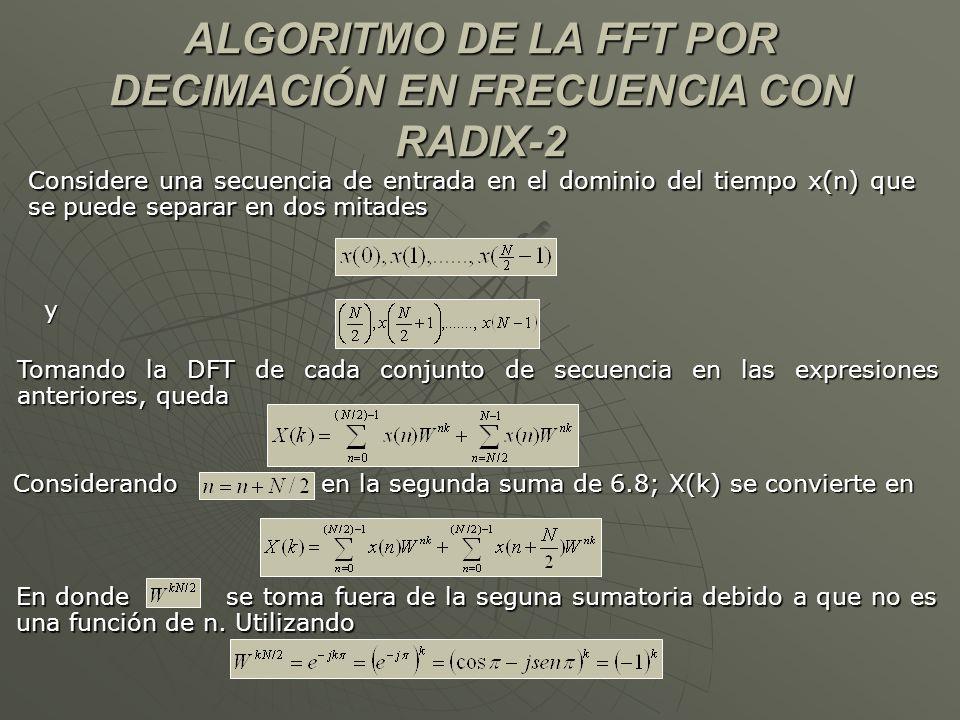 ALGORITMO DE LA FFT POR DECIMACIÓN EN FRECUENCIA CON RADIX-2 Considere una secuencia de entrada en el dominio del tiempo x(n) que se puede separar en dos mitades y Tomando la DFT de cada conjunto de secuencia en las expresiones anteriores, queda Considerando en la segunda suma de 6.8; X(k) se convierte en En donde se toma fuera de la seguna sumatoria debido a que no es una función de n.