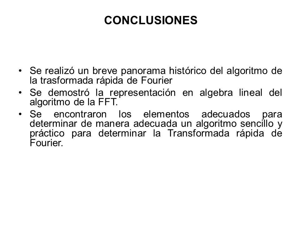 CONCLUSIONES Se realizó un breve panorama histórico del algoritmo de la trasformada rápida de Fourier Se demostró la representación en algebra lineal del algoritmo de la FFT.