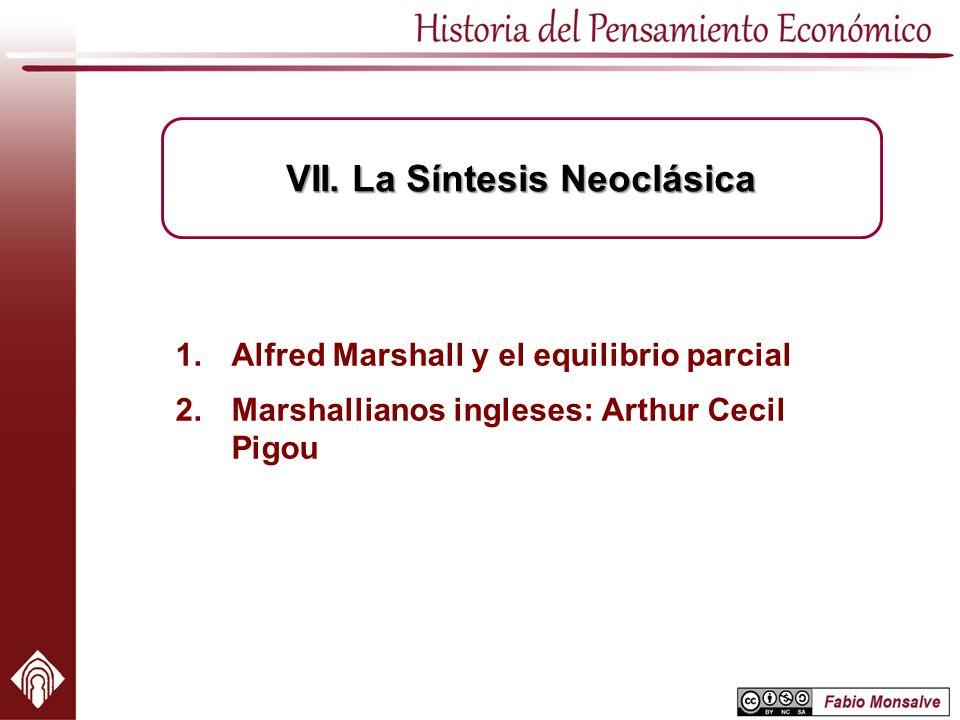 1.Alfred Marshall y el equilibrio parcial 2.Marshallianos ingleses: Arthur Cecil Pigou VII. La Síntesis Neoclásica