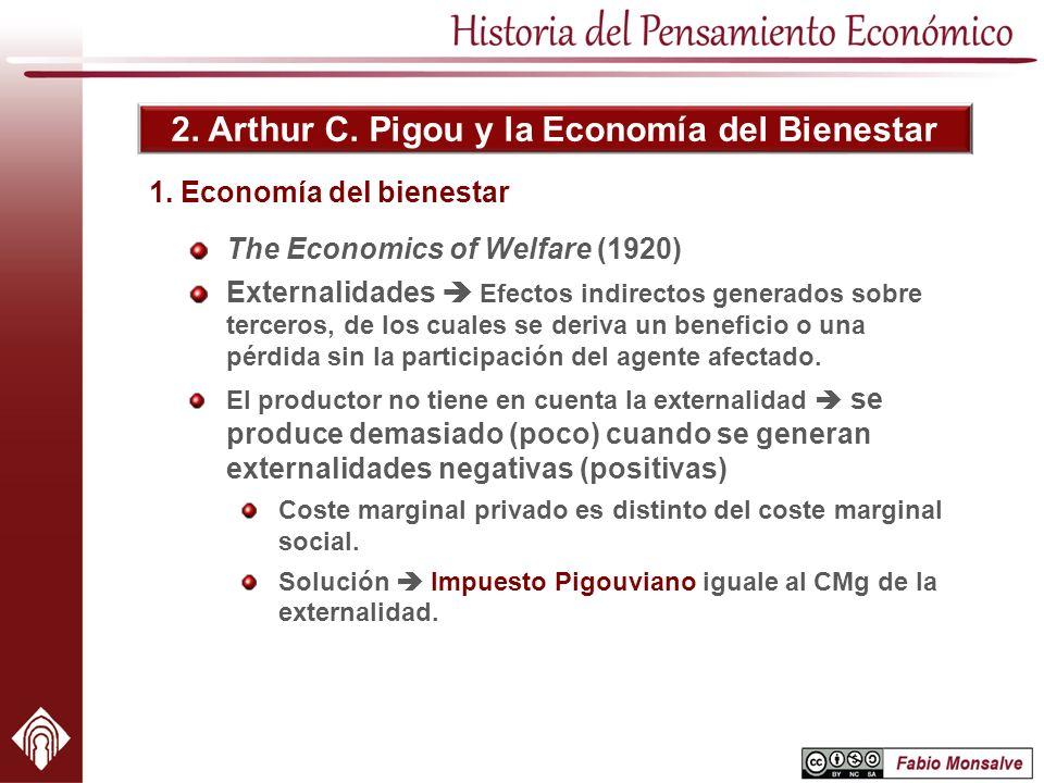 2. Arthur C. Pigou y la Economía del Bienestar The Economics of Welfare (1920) Externalidades Efectos indirectos generados sobre terceros, de los cual