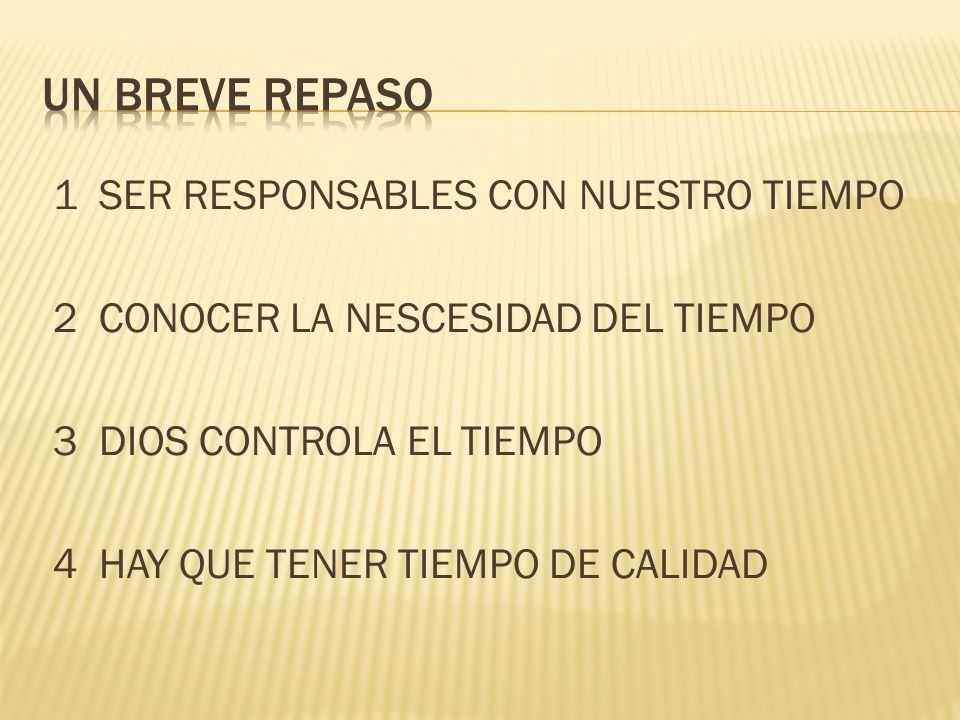 1 SER RESPONSABLES CON NUESTRO TIEMPO 2 CONOCER LA NESCESIDAD DEL TIEMPO 3 DIOS CONTROLA EL TIEMPO 4 HAY QUE TENER TIEMPO DE CALIDAD