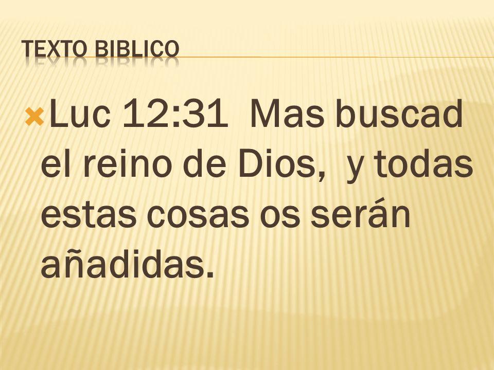 Luc 12:31 Mas buscad el reino de Dios, y todas estas cosas os serán añadidas.
